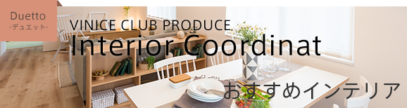 VINICE CLUB PRODUCE Interior Coordinat おすすめインテリア